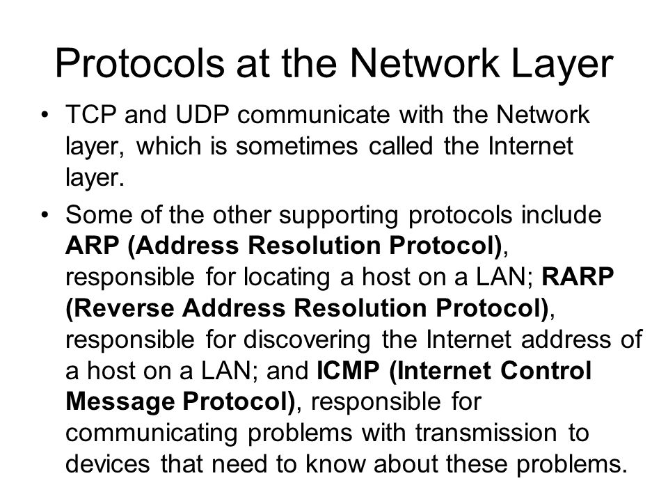 Protocols at the Network Layer TCP and UDP communicate with the Network layer, which is sometimes called the Internet layer.
