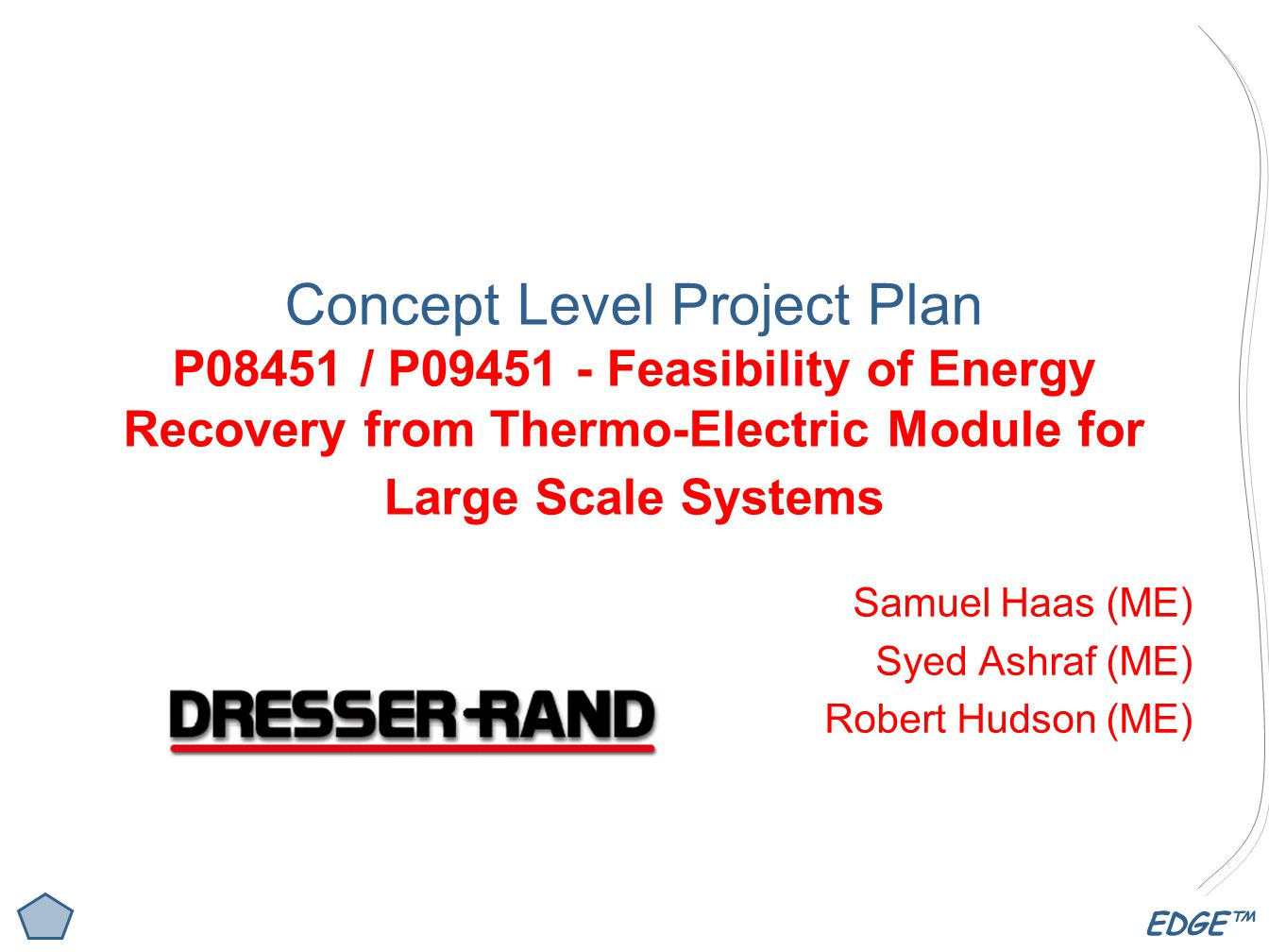 EDGE™ Concept Level Project Plan P08451 / P Feasibility of Energy Recovery from Thermo-Electric Module for Large Scale Systems Samuel Haas (ME) Syed Ashraf (ME) Robert Hudson (ME)
