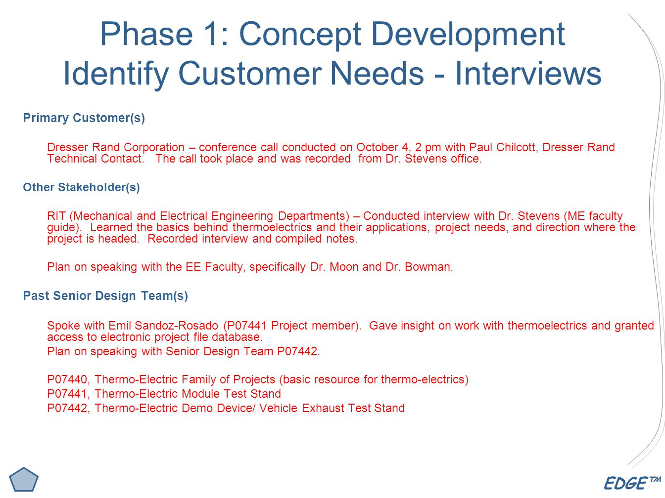 EDGE™ Phase 1: Concept Development Identify Customer Needs - Interviews Primary Customer(s) Dresser Rand Corporation – conference call conducted on October 4, 2 pm with Paul Chilcott, Dresser Rand Technical Contact.