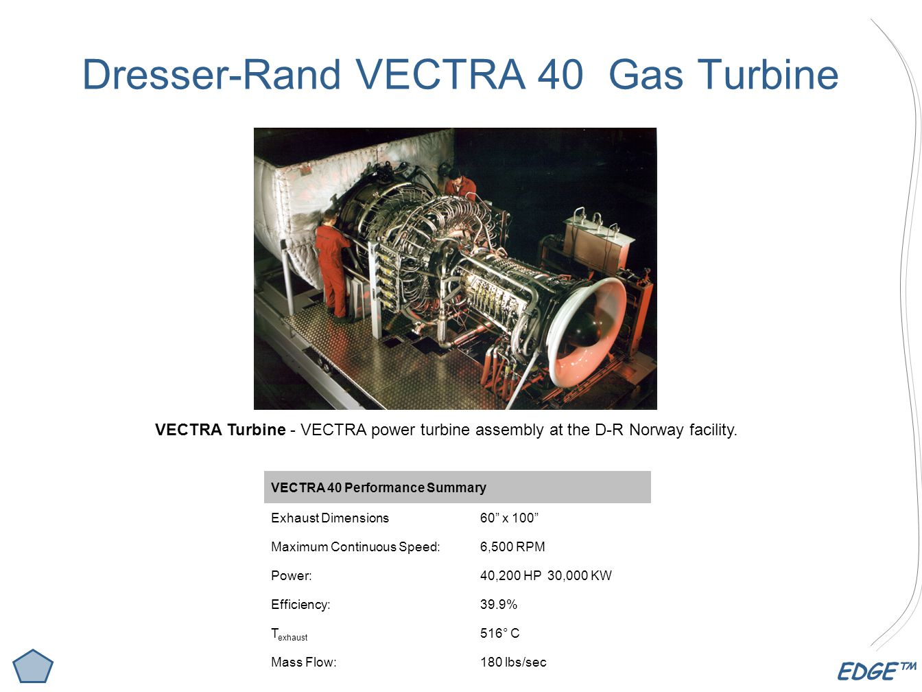 EDGE™ Dresser-Rand VECTRA 40 Gas Turbine VECTRA 40 Performance Summary Exhaust Dimensions60 x 100 Maximum Continuous Speed:6,500 RPM Power:40,200 HP 30,000 KW Efficiency:39.9% T exhaust 516° C Mass Flow:180 lbs/sec VECTRA Turbine - VECTRA power turbine assembly at the D-R Norway facility.