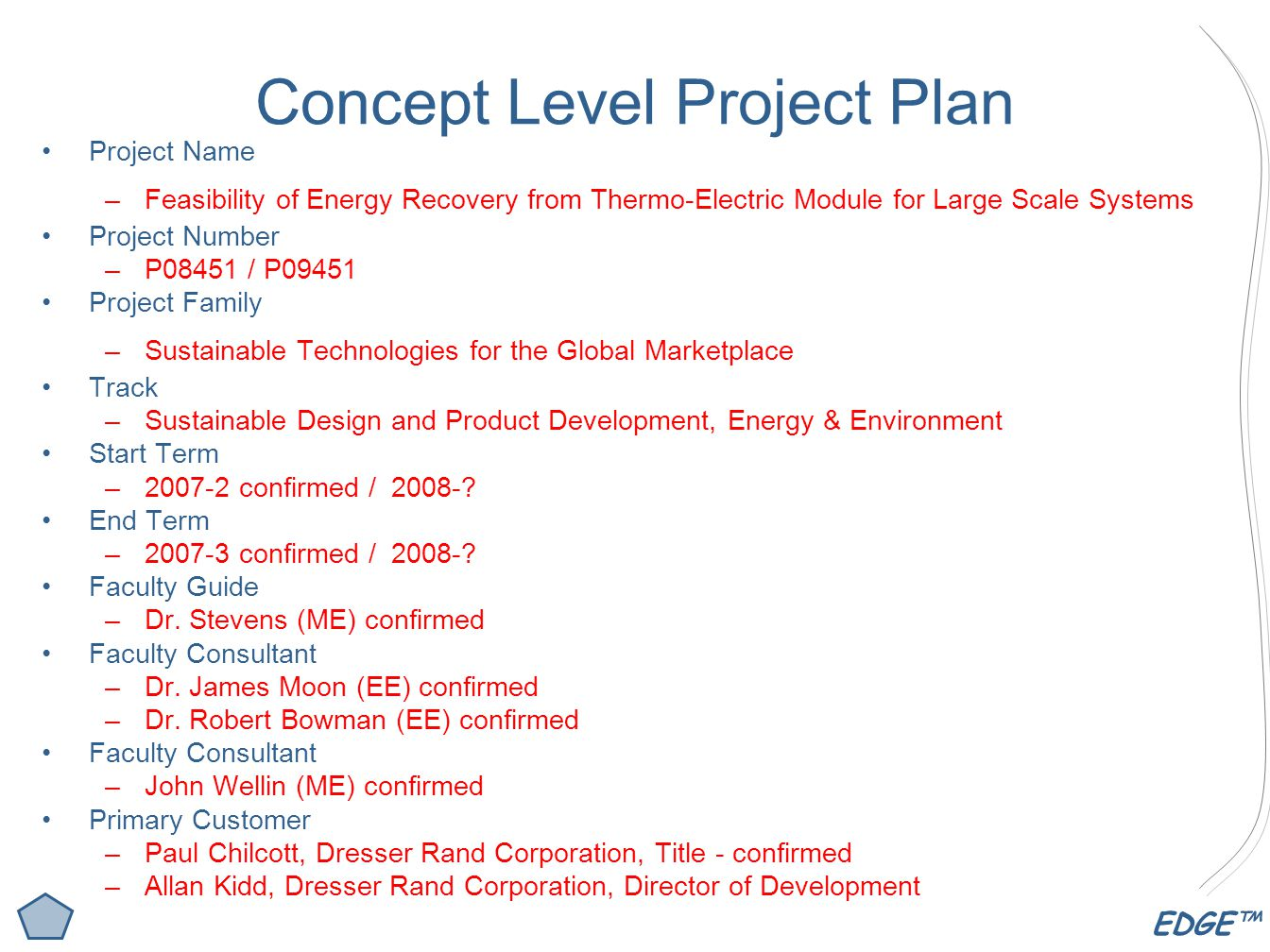 EDGE™ Concept Level Project Plan Project Name –Feasibility of Energy Recovery from Thermo-Electric Module for Large Scale Systems Project Number –P08451 / P09451 Project Family –Sustainable Technologies for the Global Marketplace Track –Sustainable Design and Product Development, Energy & Environment Start Term – confirmed /