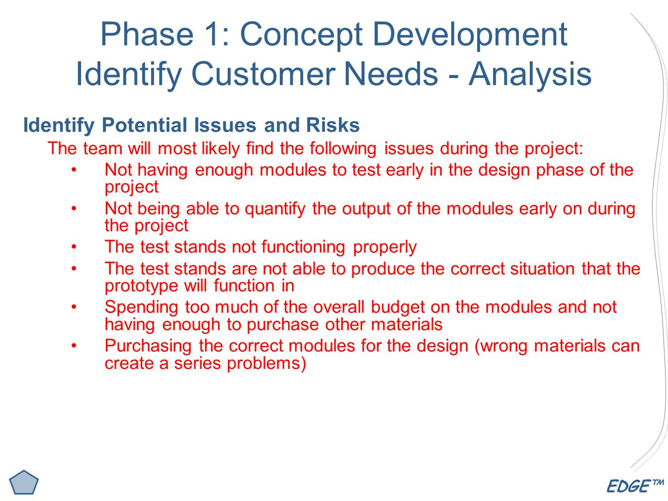 EDGE™ Phase 1: Concept Development Identify Customer Needs - Analysis Identify Potential Issues and Risks The team will most likely find the following issues during the project: Not having enough modules to test early in the design phase of the project Not being able to quantify the output of the modules early on during the project The test stands not functioning properly The test stands are not able to produce the correct situation that the prototype will function in Spending too much of the overall budget on the modules and not having enough to purchase other materials Purchasing the correct modules for the design (wrong materials can create a series problems)