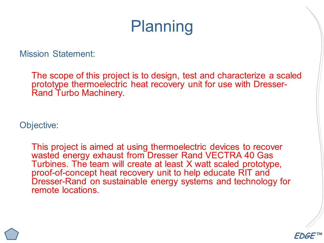 EDGE™ Planning Mission Statement: The scope of this project is to design, test and characterize a scaled prototype thermoelectric heat recovery unit for use with Dresser- Rand Turbo Machinery.