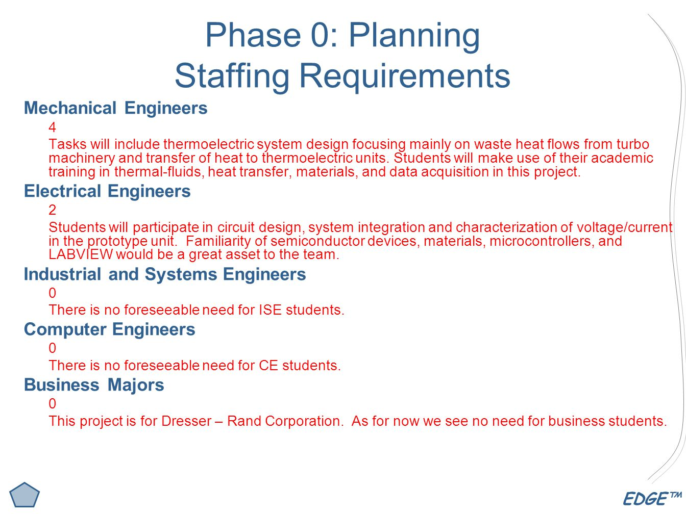 EDGE™ Phase 0: Planning Staffing Requirements Mechanical Engineers 4 Tasks will include thermoelectric system design focusing mainly on waste heat flows from turbo machinery and transfer of heat to thermoelectric units.