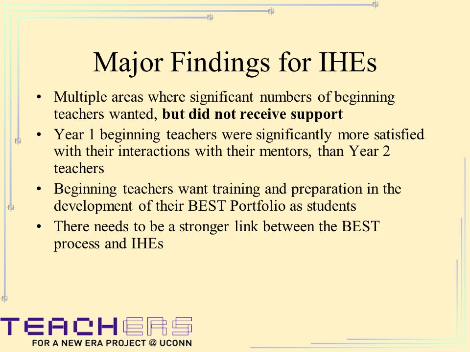 Major Findings for IHEs Multiple areas where significant numbers of beginning teachers wanted, but did not receive support Year 1 beginning teachers were significantly more satisfied with their interactions with their mentors, than Year 2 teachers Beginning teachers want training and preparation in the development of their BEST Portfolio as students There needs to be a stronger link between the BEST process and IHEs