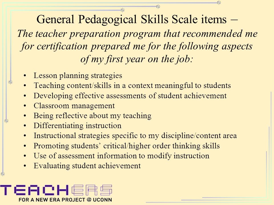 General Pedagogical Skills Scale items – The teacher preparation program that recommended me for certification prepared me for the following aspects of my first year on the job: Lesson planning strategies Teaching content/skills in a context meaningful to students Developing effective assessments of student achievement Classroom management Being reflective about my teaching Differentiating instruction Instructional strategies specific to my discipline/content area Promoting students' critical/higher order thinking skills Use of assessment information to modify instruction Evaluating student achievement