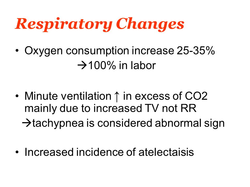 Respiratory Changes Oxygen consumption increase 25-35%  100% in labor Minute ventilation ↑ in excess of CO2 mainly due to increased TV not RR  tachypnea is considered abnormal sign Increased incidence of atelectaisis