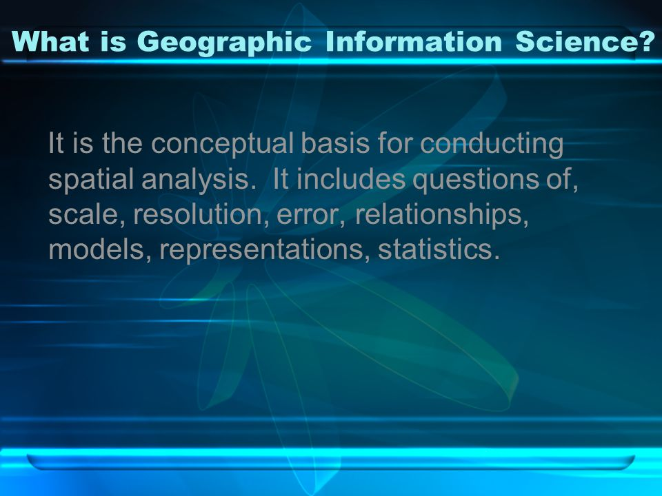 What is Geographic Information Science. It is the conceptual basis for conducting spatial analysis.