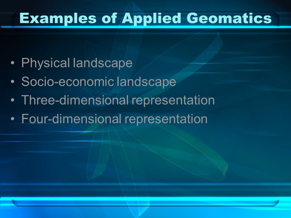Examples of Applied Geomatics Physical landscape Socio-economic landscape Three-dimensional representation Four-dimensional representation