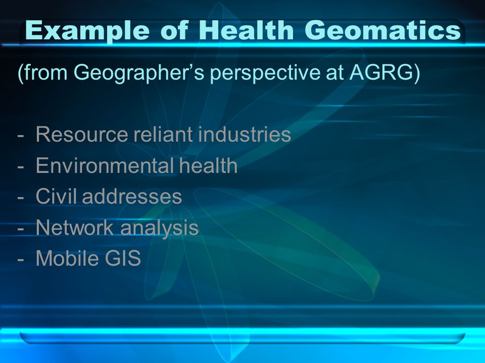 Example of Health Geomatics (from Geographer's perspective at AGRG) -Resource reliant industries -Environmental health -Civil addresses -Network analysis -Mobile GIS