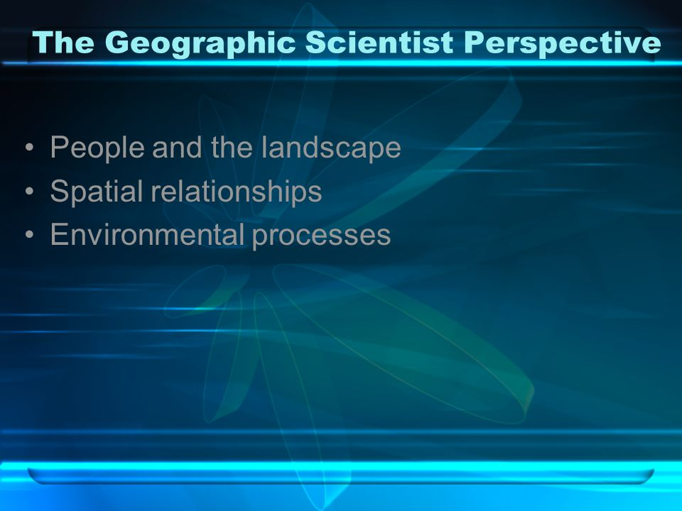 The Geographic Scientist Perspective People and the landscape Spatial relationships Environmental processes