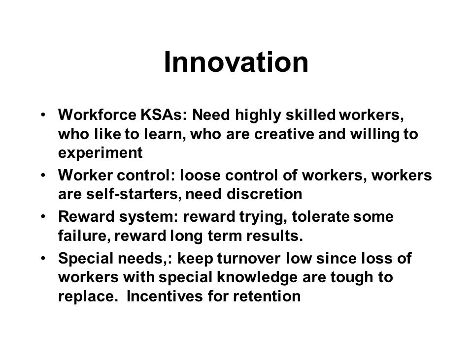 Innovation Workforce KSAs: Need highly skilled workers, who like to learn, who are creative and willing to experiment Worker control: loose control of workers, workers are self-starters, need discretion Reward system: reward trying, tolerate some failure, reward long term results.