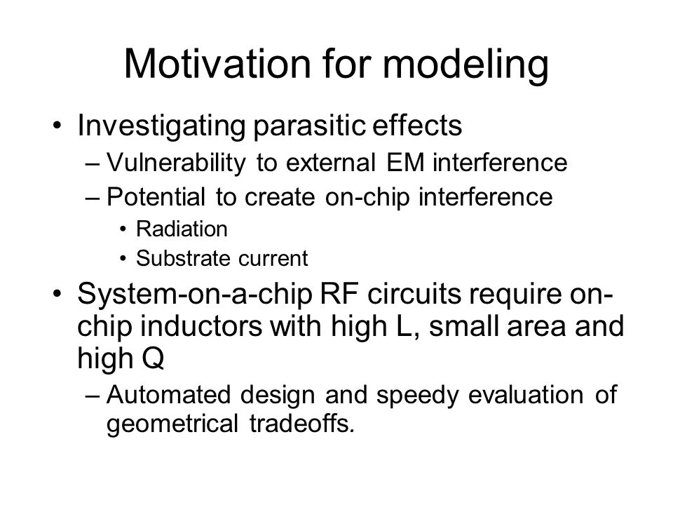 Motivation for modeling Investigating parasitic effects –Vulnerability to external EM interference –Potential to create on-chip interference Radiation Substrate current System-on-a-chip RF circuits require on- chip inductors with high L, small area and high Q –Automated design and speedy evaluation of geometrical tradeoffs.