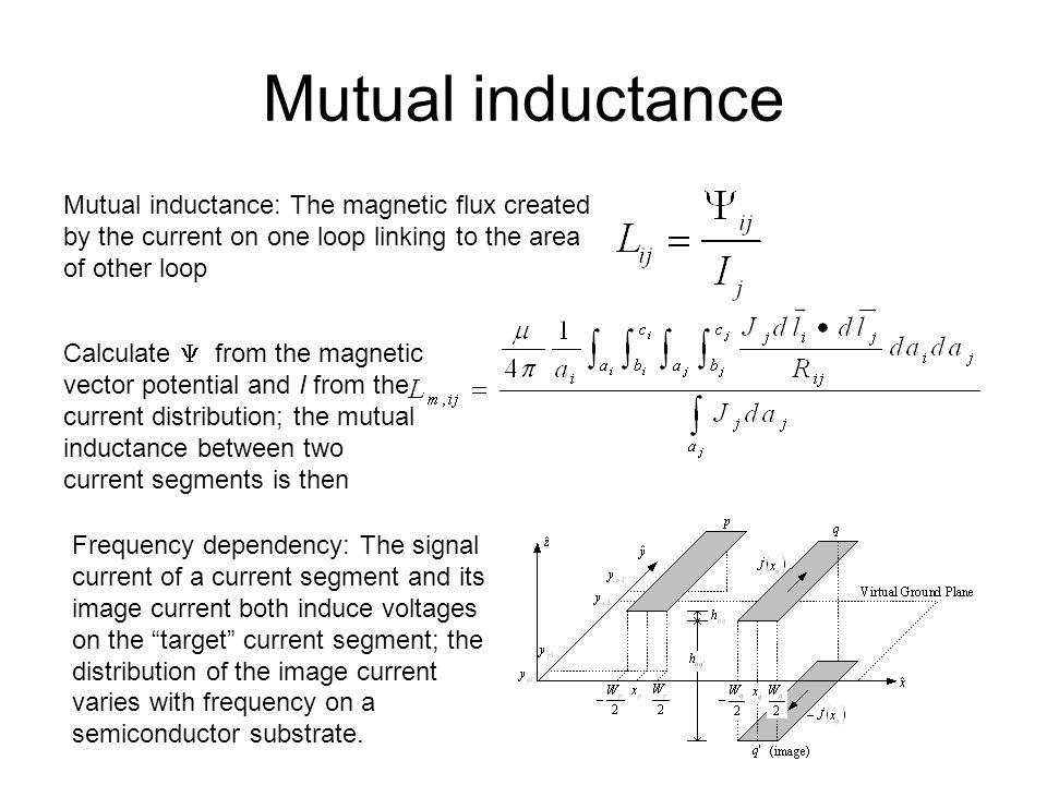 Mutual inductance Mutual inductance: The magnetic flux created by the current on one loop linking to the area of other loop Calculate  from the magnetic vector potential and I from the current distribution; the mutual inductance between two current segments is then Frequency dependency: The signal current of a current segment and its image current both induce voltages on the target current segment; the distribution of the image current varies with frequency on a semiconductor substrate.