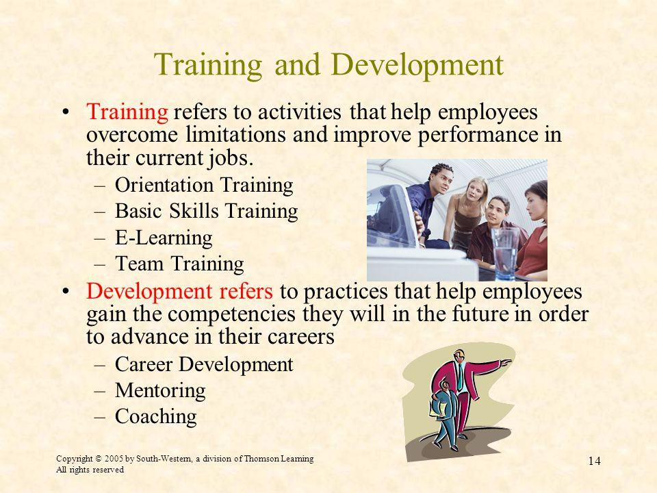 Copyright © 2005 by South-Western, a division of Thomson Learning All rights reserved 14 Training and Development Training refers to activities that help employees overcome limitations and improve performance in their current jobs.