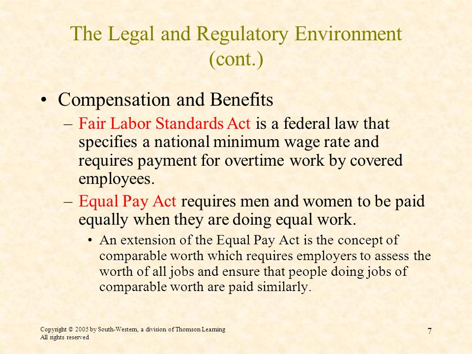 Copyright © 2005 by South-Western, a division of Thomson Learning All rights reserved 7 The Legal and Regulatory Environment (cont.) Compensation and Benefits –Fair Labor Standards Act is a federal law that specifies a national minimum wage rate and requires payment for overtime work by covered employees.