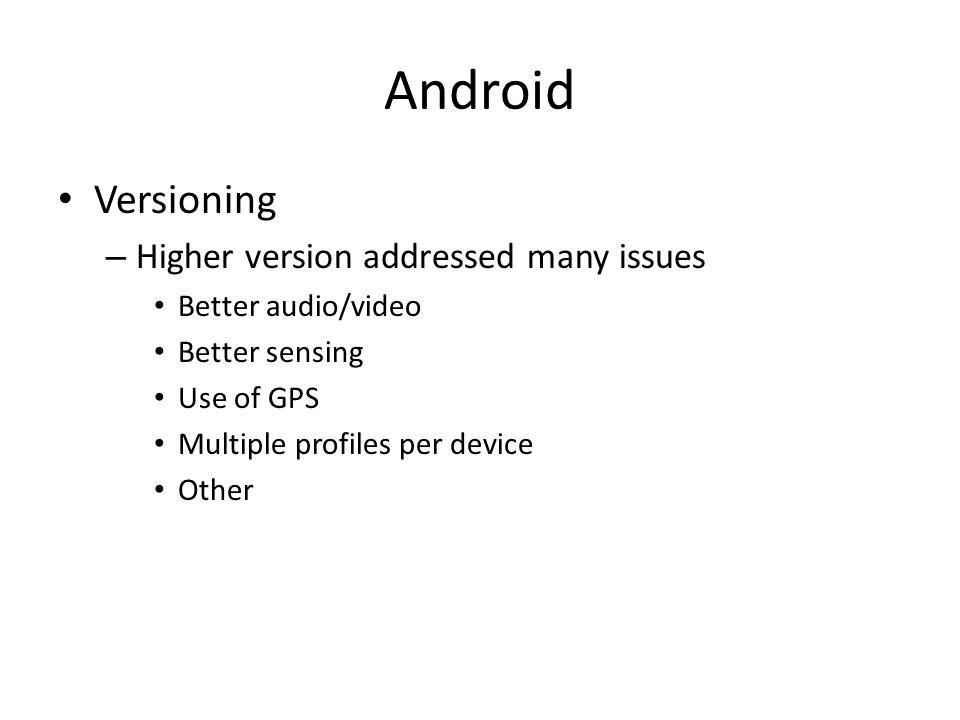 Android Versioning – Higher version addressed many issues Better audio/video Better sensing Use of GPS Multiple profiles per device Other