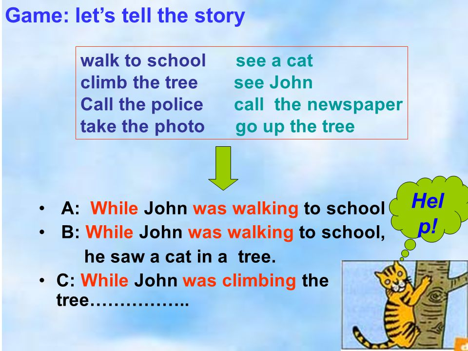 A: While John was walking to school B: While John was walking to school, he saw a cat in a tree.