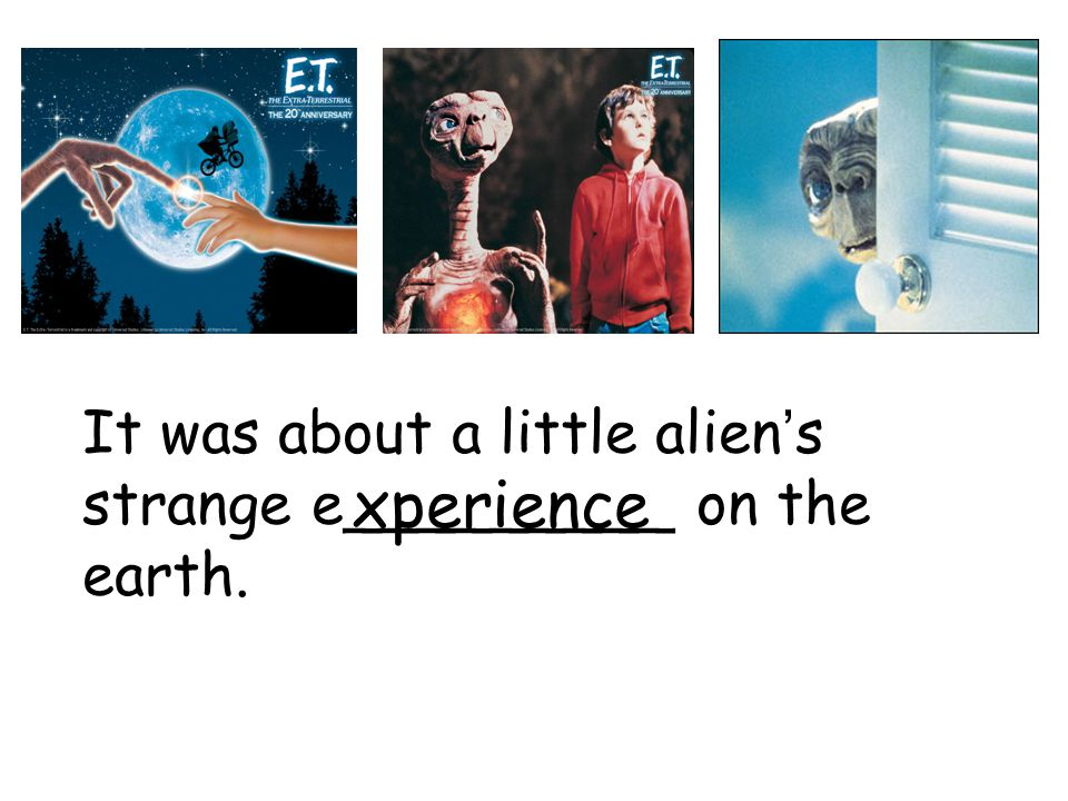 It was about a little alien ' s strange e_________ on the earth. xperience
