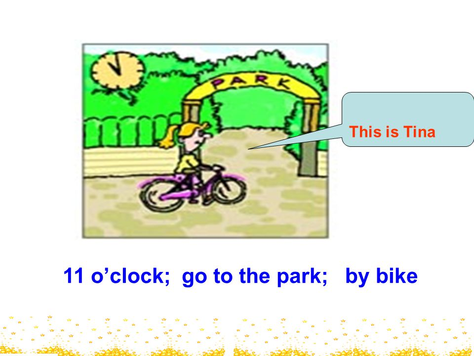 11 o'clock; go to the park; by bike This is Tina