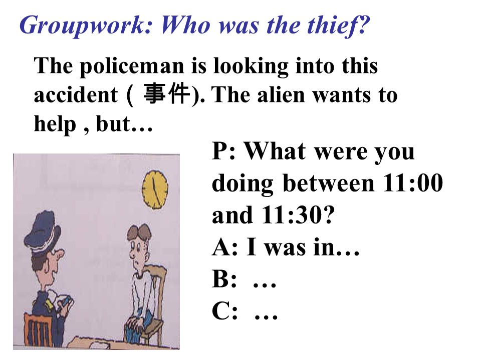 Groupwork: Who was the thief. The policeman is looking into this accident (事件 ).