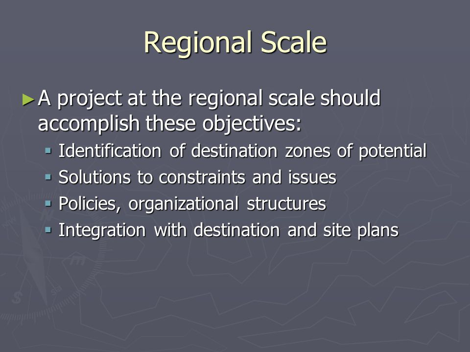 Regional Scale ► A project at the regional scale should accomplish these objectives:  Identification of destination zones of potential  Solutions to constraints and issues  Policies, organizational structures  Integration with destination and site plans