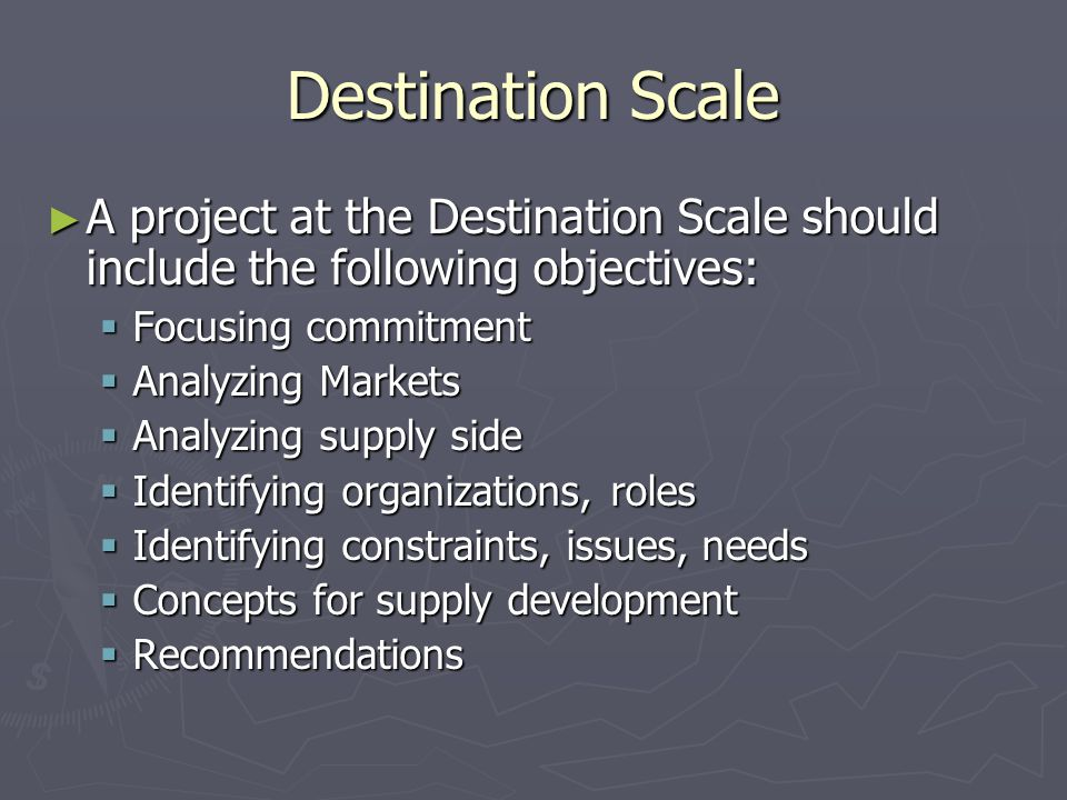 Destination Scale ► A project at the Destination Scale should include the following objectives:  Focusing commitment  Analyzing Markets  Analyzing supply side  Identifying organizations, roles  Identifying constraints, issues, needs  Concepts for supply development  Recommendations