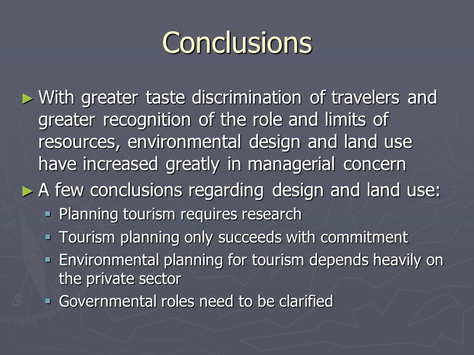 Conclusions ► With greater taste discrimination of travelers and greater recognition of the role and limits of resources, environmental design and land use have increased greatly in managerial concern ► A few conclusions regarding design and land use:  Planning tourism requires research  Tourism planning only succeeds with commitment  Environmental planning for tourism depends heavily on the private sector  Governmental roles need to be clarified