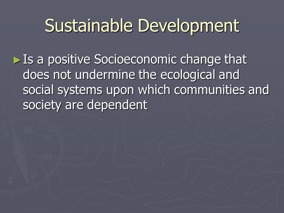 Sustainable Development ► Is a positive Socioeconomic change that does not undermine the ecological and social systems upon which communities and society are dependent