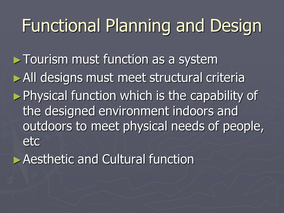 Functional Planning and Design ► Tourism must function as a system ► All designs must meet structural criteria ► Physical function which is the capability of the designed environment indoors and outdoors to meet physical needs of people, etc ► Aesthetic and Cultural function