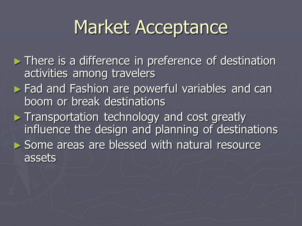 Market Acceptance ► There is a difference in preference of destination activities among travelers ► Fad and Fashion are powerful variables and can boom or break destinations ► Transportation technology and cost greatly influence the design and planning of destinations ► Some areas are blessed with natural resource assets