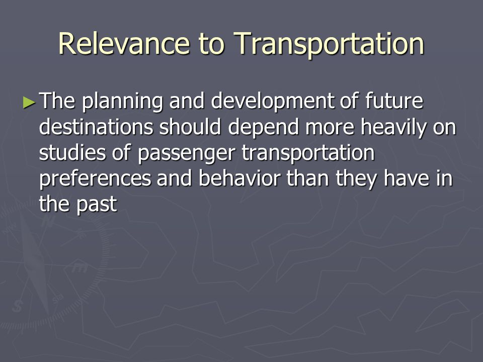 Relevance to Transportation ► The planning and development of future destinations should depend more heavily on studies of passenger transportation preferences and behavior than they have in the past