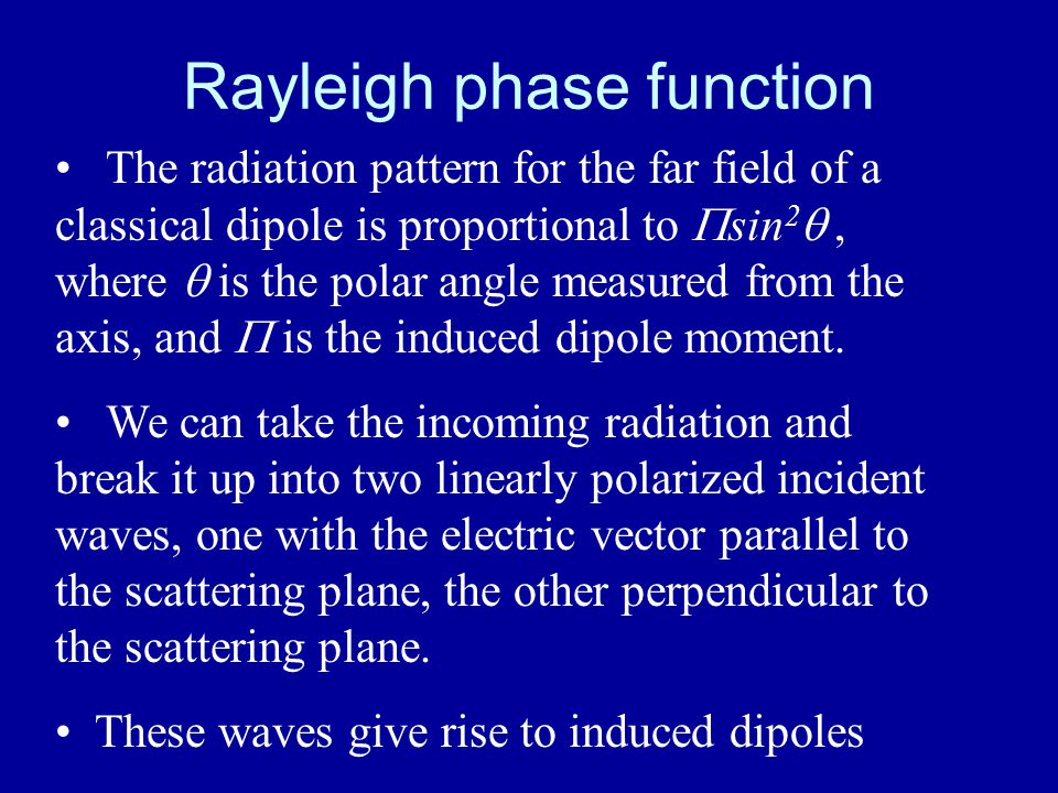 Rayleigh phase function The radiation pattern for the far field of a classical dipole is proportional to  sin 2 , where  is the polar angle measured from the axis, and  is the induced dipole moment.