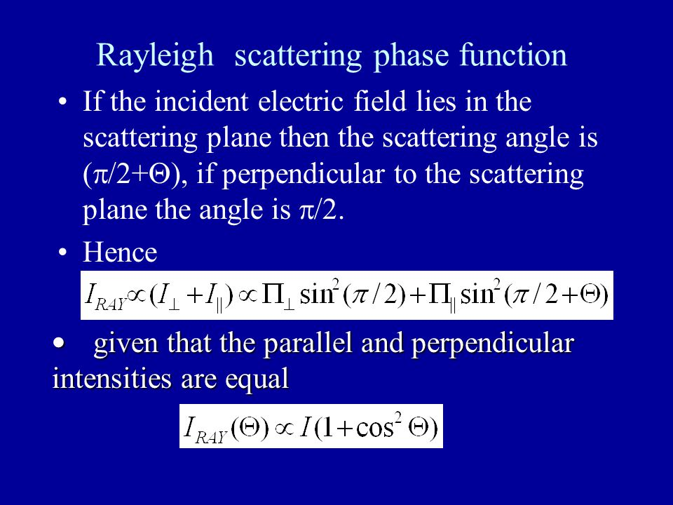 Rayleigh scattering phase function If the incident electric field lies in the scattering plane then the scattering angle is (  /2+  ), if perpendicular to the scattering plane the angle is  /2.