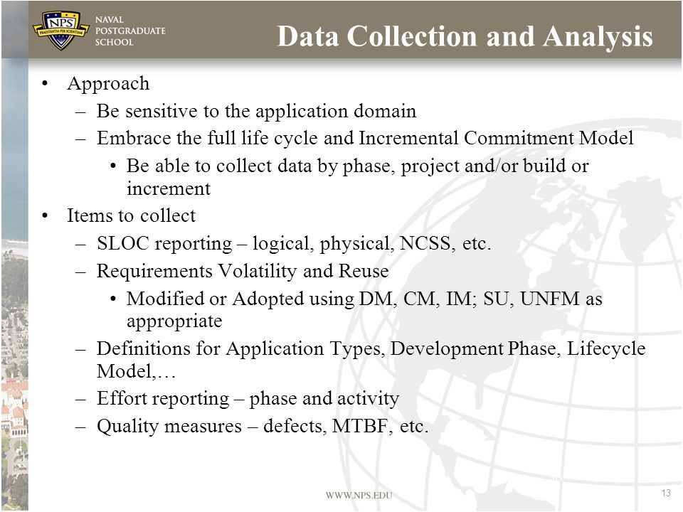 13 Data Collection and Analysis Approach –Be sensitive to the application domain –Embrace the full life cycle and Incremental Commitment Model Be able to collect data by phase, project and/or build or increment Items to collect –SLOC reporting – logical, physical, NCSS, etc.