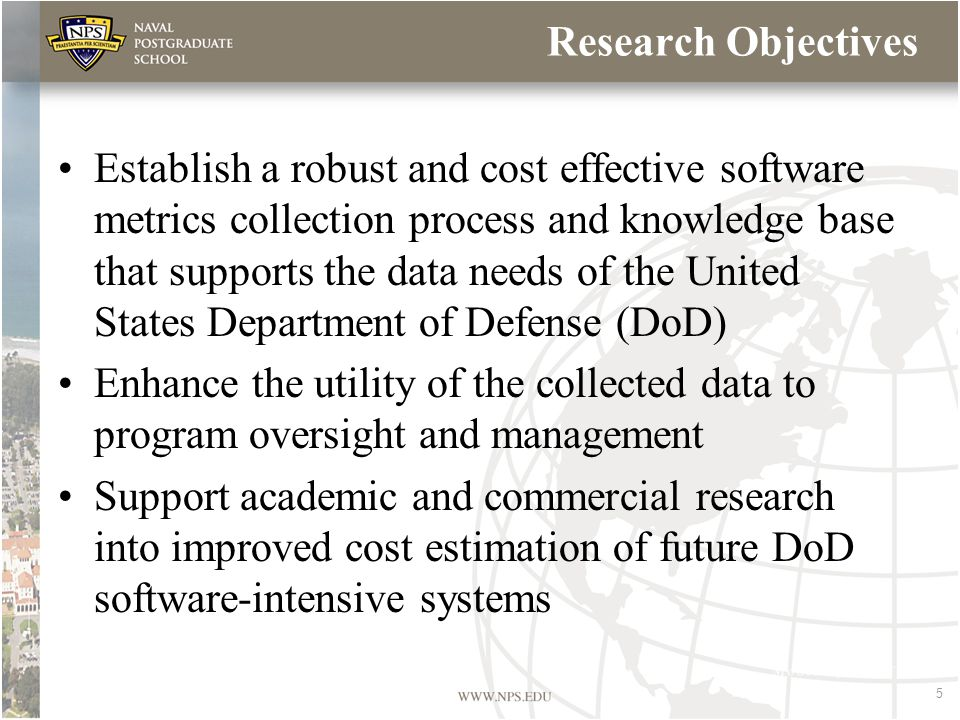 5 Research Objectives Establish a robust and cost effective software metrics collection process and knowledge base that supports the data needs of the United States Department of Defense (DoD) Enhance the utility of the collected data to program oversight and management Support academic and commercial research into improved cost estimation of future DoD software-intensive systems