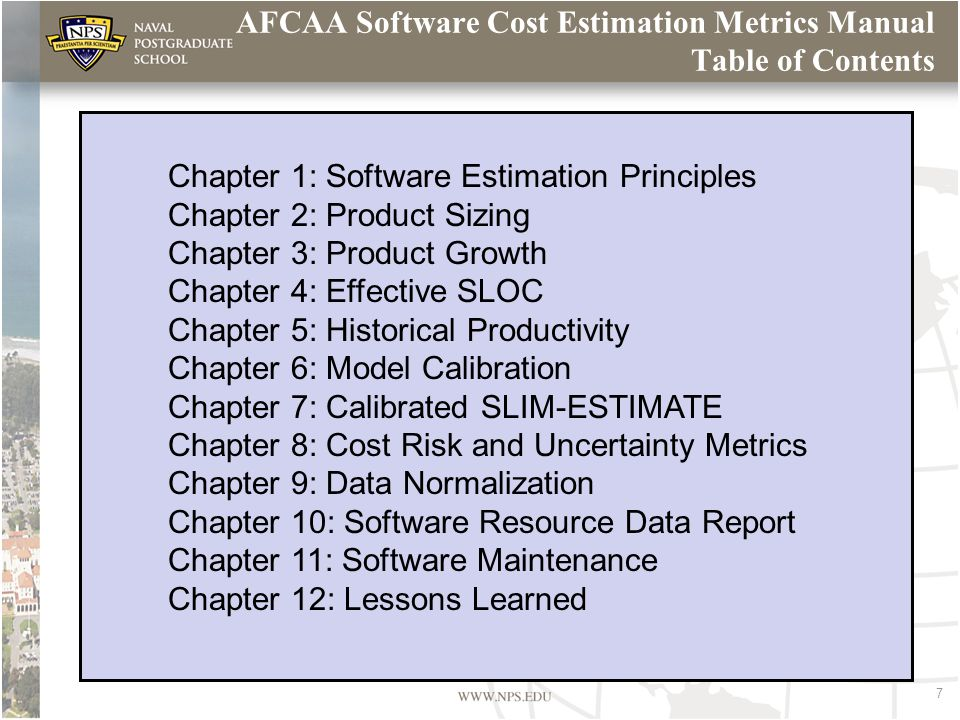 7 AFCAA Software Cost Estimation Metrics Manual Table of Contents Chapter 1: Software Estimation Principles Chapter 2: Product Sizing Chapter 3: Product Growth Chapter 4: Effective SLOC Chapter 5: Historical Productivity Chapter 6: Model Calibration Chapter 7: Calibrated SLIM-ESTIMATE Chapter 8: Cost Risk and Uncertainty Metrics Chapter 9: Data Normalization Chapter 10: Software Resource Data Report Chapter 11: Software Maintenance Chapter 12: Lessons Learned