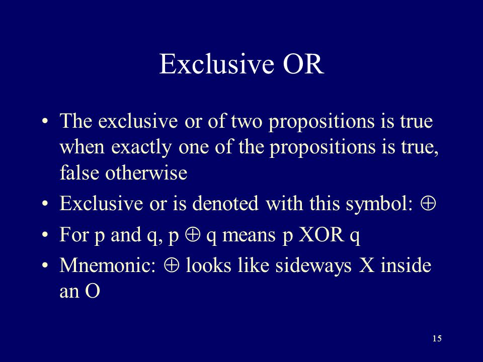 15 Exclusive OR The exclusive or of two propositions is true when exactly one of the propositions is true, false otherwise Exclusive or is denoted with this symbol:  For p and q, p  q means p XOR q Mnemonic:  looks like sideways X inside an O