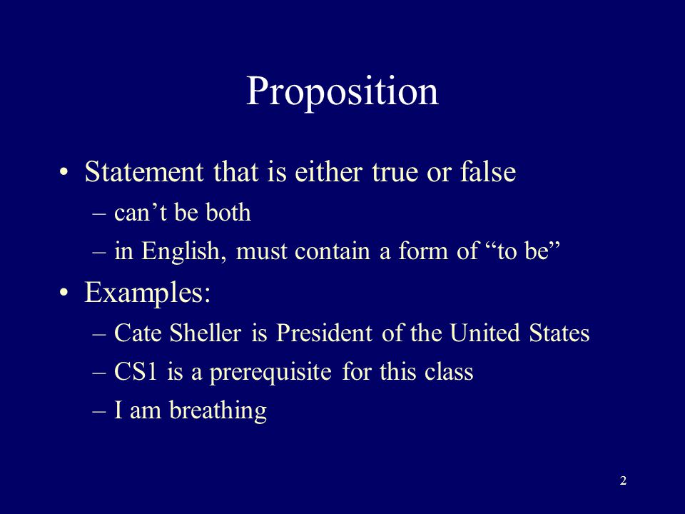 2 Proposition Statement that is either true or false –can't be both –in English, must contain a form of to be Examples: –Cate Sheller is President of the United States –CS1 is a prerequisite for this class –I am breathing