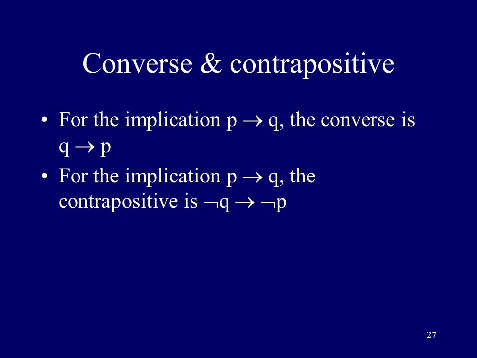 27 Converse & contrapositive For the implication p  q, the converse is q  p For the implication p  q, the contrapositive is  q   p