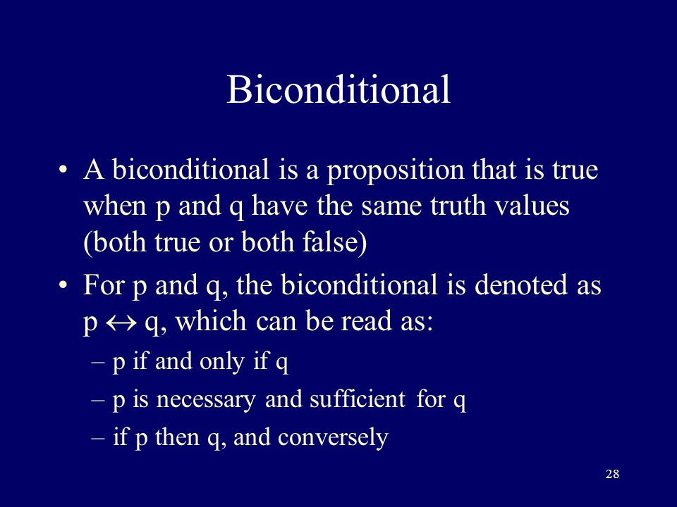 28 Biconditional A biconditional is a proposition that is true when p and q have the same truth values (both true or both false) For p and q, the biconditional is denoted as p  q, which can be read as: –p if and only if q –p is necessary and sufficient for q –if p then q, and conversely