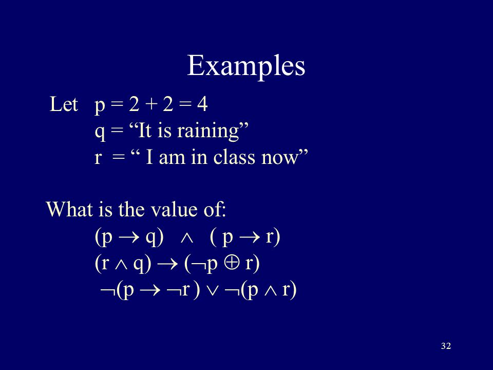 32 Examples Letp = = 4 q = It is raining r = I am in class now What is the value of: (p  q)  ( p  r) (r  q)  (  p  r)  (p   r)   (p  r)