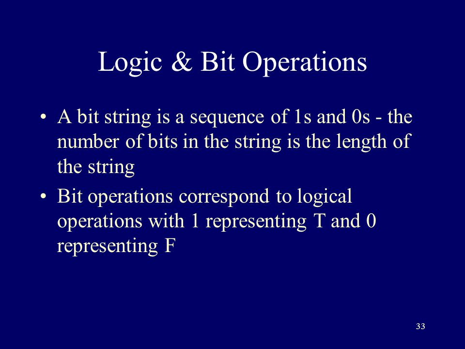 33 Logic & Bit Operations A bit string is a sequence of 1s and 0s - the number of bits in the string is the length of the string Bit operations correspond to logical operations with 1 representing T and 0 representing F