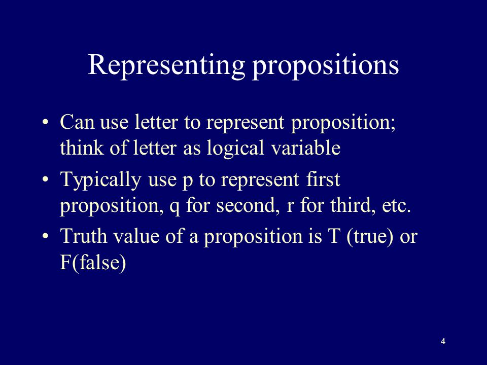 4 Representing propositions Can use letter to represent proposition; think of letter as logical variable Typically use p to represent first proposition, q for second, r for third, etc.