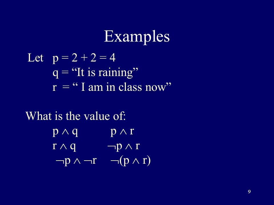 9 Examples Letp = = 4 q = It is raining r = I am in class now What is the value of: p  q p  r r  q  p  r  p   r  (p  r)