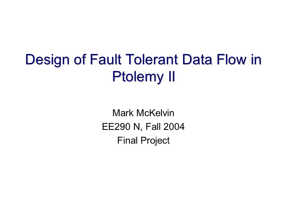 Design of Fault Tolerant Data Flow in Ptolemy II Mark McKelvin EE290 N, Fall 2004 Final Project