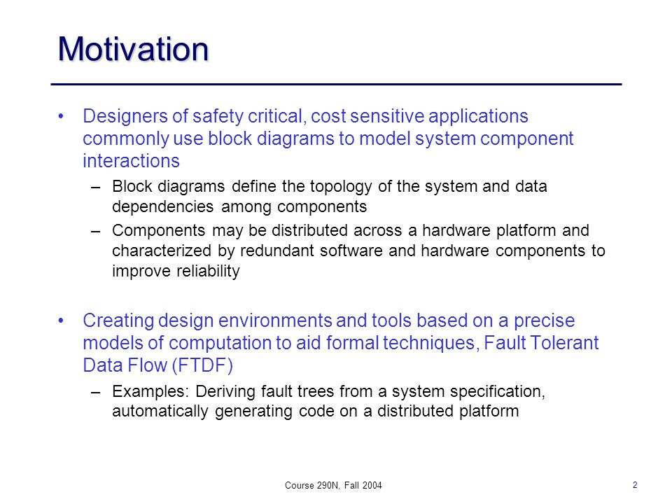 2 Course 290N, Fall 2004 Motivation Designers of safety critical, cost sensitive applications commonly use block diagrams to model system component interactions –Block diagrams define the topology of the system and data dependencies among components –Components may be distributed across a hardware platform and characterized by redundant software and hardware components to improve reliability Creating design environments and tools based on a precise models of computation to aid formal techniques, Fault Tolerant Data Flow (FTDF) –Examples: Deriving fault trees from a system specification, automatically generating code on a distributed platform