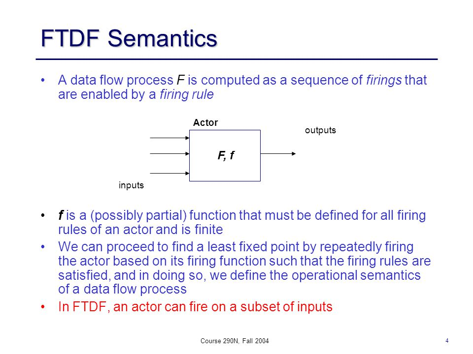 4 Course 290N, Fall 2004 FTDF Semantics A data flow process F is computed as a sequence of firings that are enabled by a firing rule f is a (possibly partial) function that must be defined for all firing rules of an actor and is finite We can proceed to find a least fixed point by repeatedly firing the actor based on its firing function such that the firing rules are satisfied, and in doing so, we define the operational semantics of a data flow process In FTDF, an actor can fire on a subset of inputs F, f Actor inputs outputs