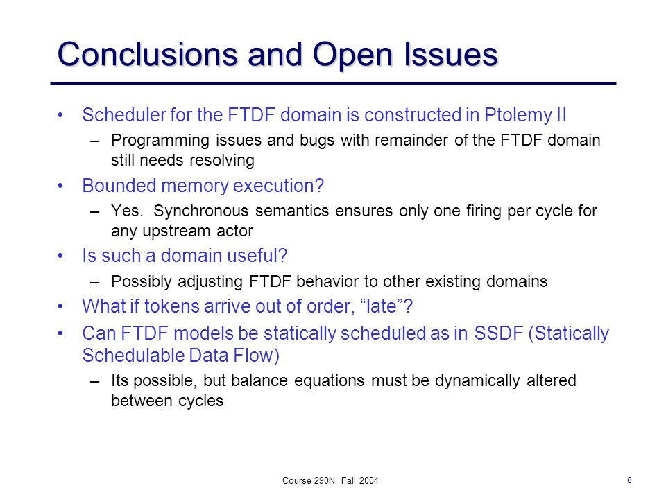8 Course 290N, Fall 2004 Conclusions and Open Issues Scheduler for the FTDF domain is constructed in Ptolemy II –Programming issues and bugs with remainder of the FTDF domain still needs resolving Bounded memory execution.