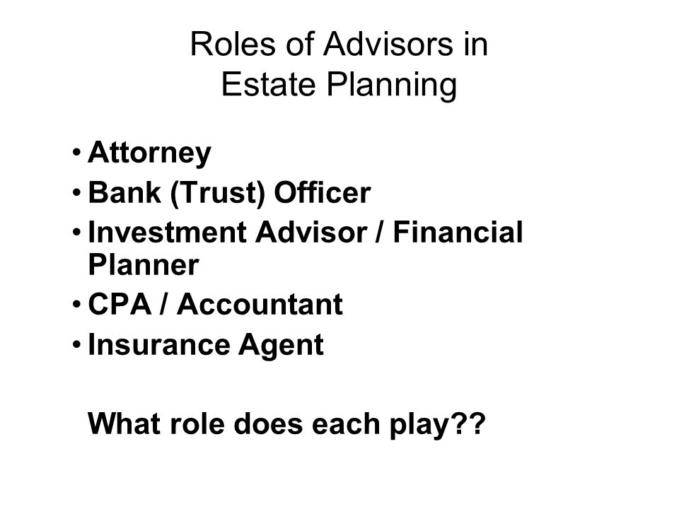 Roles of Advisors in Estate Planning Attorney Bank (Trust) Officer Investment Advisor / Financial Planner CPA / Accountant Insurance Agent What role does each play